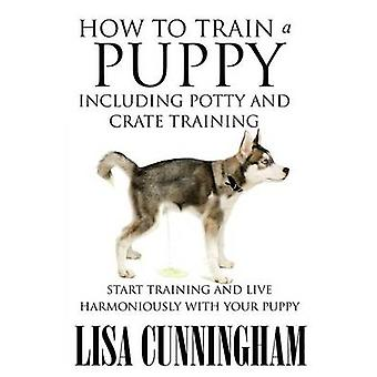 How to Train a Puppy Including Potty and Crate Training Start Training and Live Harmoniously with Your Puppy by Cunningham & Lisa