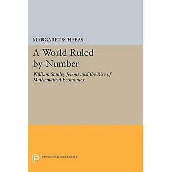 A World Ruled by Number - William Stanley Jevons and the Rise of Mathe