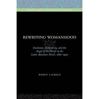 Rewriting Womanhood Feminism Subjectivity and the Angel of the House in the Latin American Novel 18871903 by Lagreca & Nancy