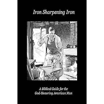 Iron Sharpening Iron A Biblical Guide for the GodHonoring American Man by LeFavor & Paul D
