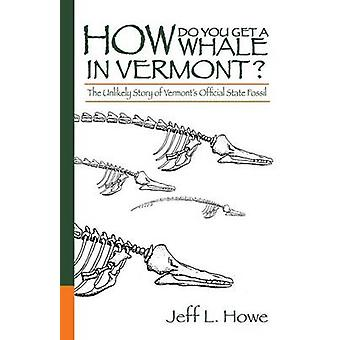 How Do You Get a Whale in Vermont The Unlikely Story of Vermonts State Fossil von Howe & Jeff L.