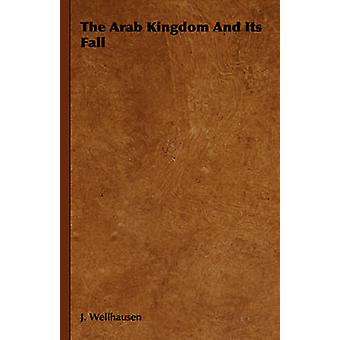 The Arab Kingdom and Its Fall by Wellhausen & J.