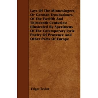 Lays Of The Minnesingers Or German Troubadours Of The Twelfth And Thirteenth Centuries Illustrated By Specimens Of The Cotemporary Lyric Poetry Of Provence And Other Parts Of Europe by Taylor & Edgar