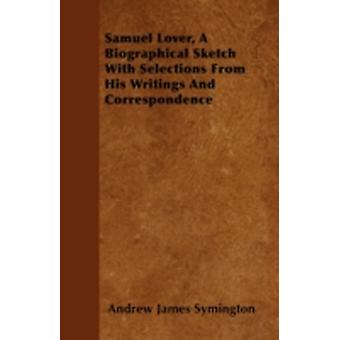 Samuel Lover A Biographical Sketch With Selections From His Writings And Correspondence by Symington & Andrew James
