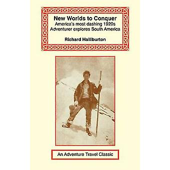 New Worlds to Conquer Americas Most Dashing 1920s Adventurer Explores South America by Halliburton & Richard