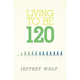 Living to Be 120 by Wolf & Jeffrey