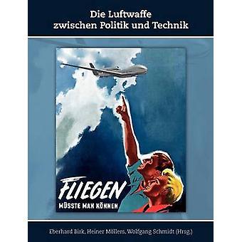 Die Luftwaffe zwischen Politik und Technik by Birk & Eberhard