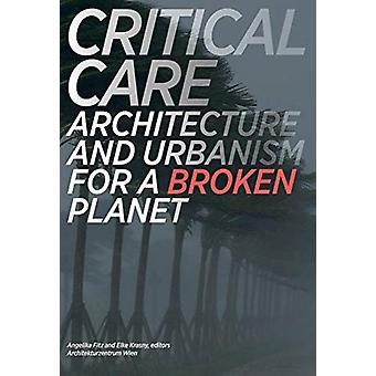 Critical Care  Architecture and Urbanism for a Broken Planet by Edited by Angelika Fitz & Edited by Elke Krasny & Edited by Architekturzentrum Wien