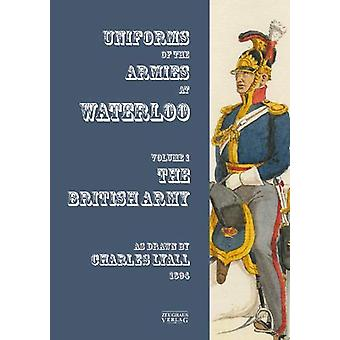 Uniforms of the Armies at Waterloo - Volume 1 - The British Army by Cha