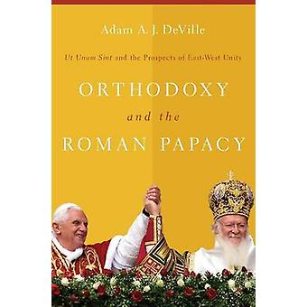 Orthodoxy and the Roman Papacy - Ut Unum Sint and the Prospects of Eas