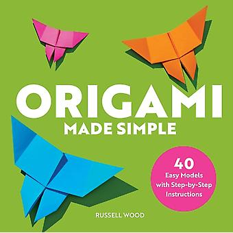 Origami Made Simple  40 Easy Models with StepByStep Instructions by Russell Wood