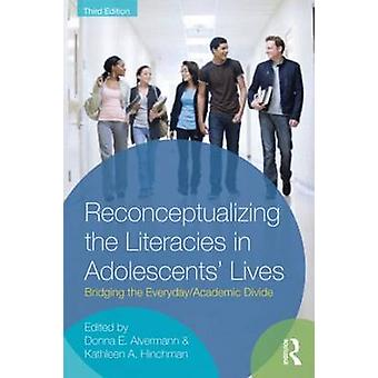 Reconceptualizing the Literacies in Adolescents Lives  Bridging the EverydayAcademic Divide Third Edition by Edited by Donna E Alvermann & Edited by Kathleen A Hinchman