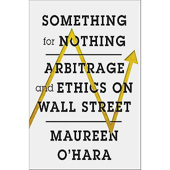 Something for Nothing - Arbitrage and Ethics on Wall Street by Maureen