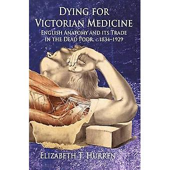 Dying for Victorian Medicine English Anatomy and Its Trade in the Dead Poor C.1834  1929 by Hurren & Elizabeth T. & Dr