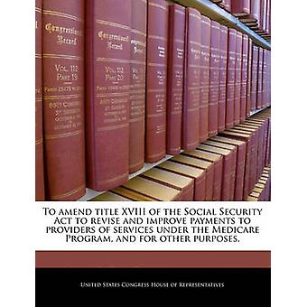 To amend title XVIII of the Social Security Act to revise and improve payments to providers of services under the Medicare Program and for other purposes. by United States Congress House of Represen