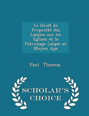 Le Droit de Proprit des Laques sur les glises et le Patronage Laque au Moyen Age  Scholars Choice Edition by Thomas & Paul