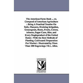 American Farm boken... eller Compend av amerikanske landbruket blir en praktisk avhandling på jord Manures drenering vanning Grassegrain røtter frukt Cotton tobakk sukkerrør ris og E av Allen & Richard Lamb