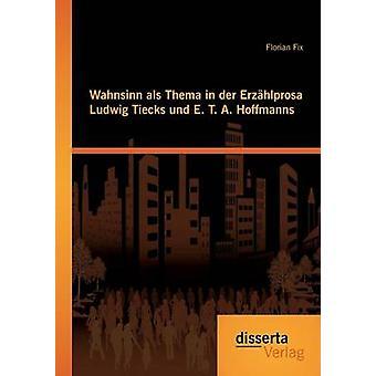 Wahnsinn als Thema in der Erzhlprosa Ludwig Tiecks und E. T. A. Hoffmanns by Fix & Florian