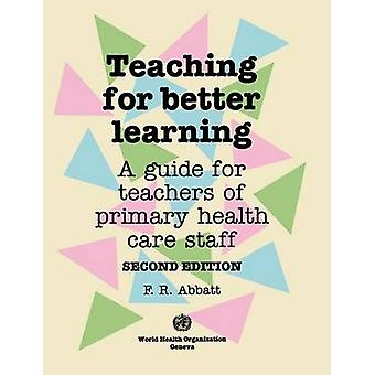 Teaching for Better Learning A Guide for Teachers of Primary Health Care Staff by Abbatt & Fred R.