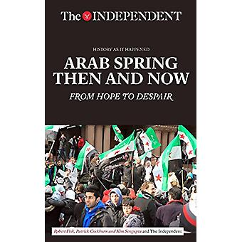 Arab Spring Then and Now - From Hope to Despair by Robert Fisk - 97816