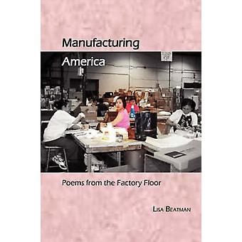 Manufacturing America Poems from the Factory Floor by Beatman & Lisa