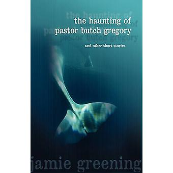 The Haunting of Pastor Butch Gregory and Other Short Stories by Greening & Jamie