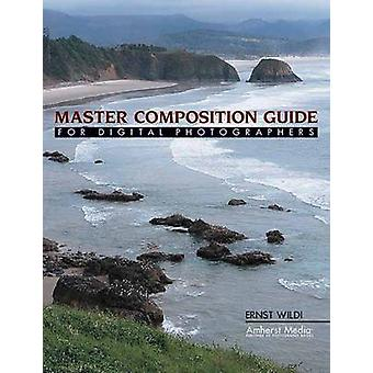 Master Composition Guide - For Digital Photographers by Ernst Wildi -
