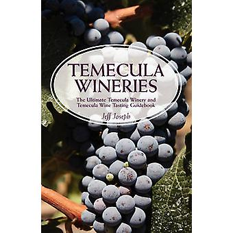 Temecula Wineries The Ultimate Temecula Winery and Temecula Wine Tasting Guidebook Ultimate Guide to Temecula Wine Country by Joseph & Jeff