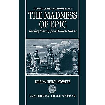 The Madness of Epic Reading Insanity from Homer to Statius by Hershkowitz & Debra