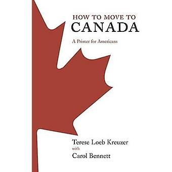 How to Move to Canada A Primer for Americans by Kreuzer & Terese Loeb