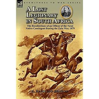 A Lost Legionary in South Africa The Recollections of an Officer of the Natal Native Contingent During the Zulu War 1879 par HamiltonBrowne et G.