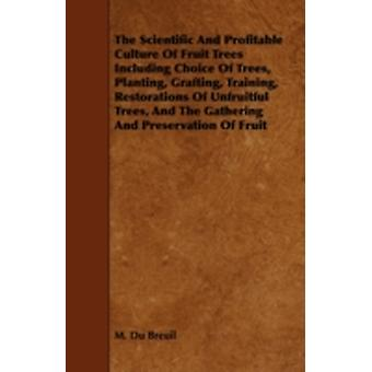 The Scientific and Profitable Culture of Fruit Trees Including Choice of Trees Planting Grafting Training Restorations of Unfruitful Trees Gathering Preservation of Fruit Etc. by Breuil & M. Du