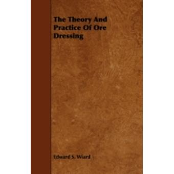 The Theory and Practice of Ore Dressing by Wiard & Edward S.