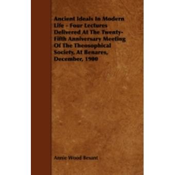 Ancient Ideals In Modern Life  Four Lectures Delivered At The TwentyFifth Anniversary Meeting Of The Theosophical Society At Benares December 1900 by Besant & Annie Wood