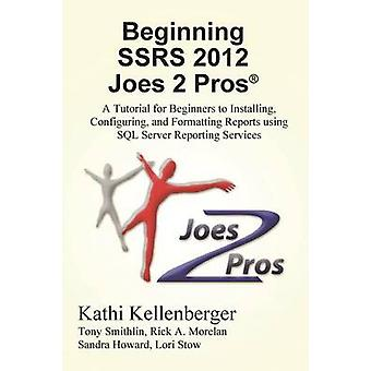 Beginning Ssrs 2012 Joes 2 Pros R A Tutorial for Beginners to Installing Configuring and Formatting Reports Using SQL Server Reporting Services by Kellenberger & Kathi