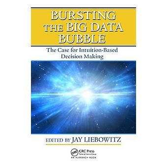 Bursting the Big Data Bubble - The Case for Intuition-Based Decision M