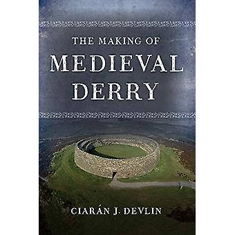 The Making of medieval Derry by Ciaran J. Devlin - 9781846827556 Book