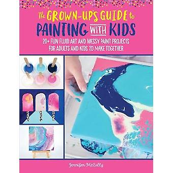 The Grown-Up's Guide to Painting with Kids - 20+ fun fluid art and mes