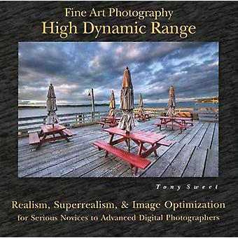 Fine Art Photography High Dynamic Range  Realism Superrealism amp Image Optimization for Serious Novices to Advanced Digital Photographers by Tony Sweet