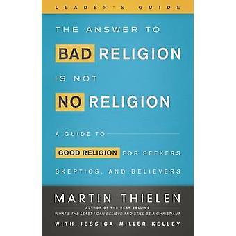 Vastaus huonoon uskontoon ei ole uskonto - -Leader's Guide - A Gui