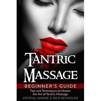 Tantric Massage Beginner's Guide - Tips and Techniques to Master the A
