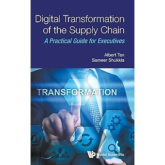 Digital Transformation Of The Supply Chain A Practical Guide For Executives by Sameer Shukkla