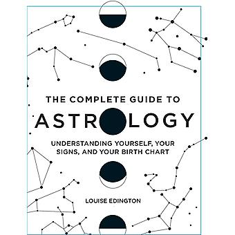 The Complete Guide to Astrology  Understanding Yourself Your Signs and Your Birth Chart by Louise Edington