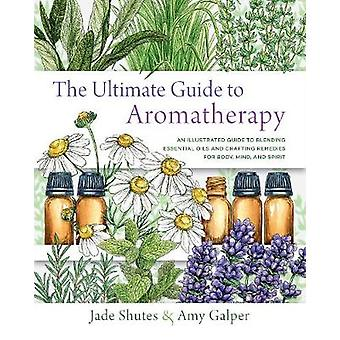 The Ultimate Guide to Aromatherapy An Illustrated guide to blending essential oils and crafting remedies for body mind and spirit 9