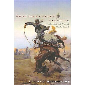 Frontier Cattle Ranching in the Land and Times of Charlie Russell by