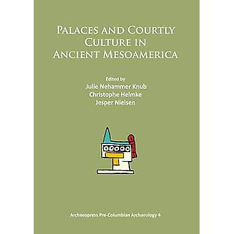 Palaces and Courtly Culture in Ancient Mesoamerica - 2014 by Julie Neh