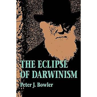 The Eclipse of Darwinism AntiDarwinian Evolution Theories in the Decades Around 1900 by Bowler & Peter J.