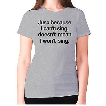 Womens funny t-shirt slogan tee sarcasm ladies sarcastic - Just because I can't sing doesn't mean i won't sing