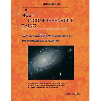 A Most Incomprehensible Thing  Notes Towards a Very Gentle Introduction to the Mathematics of Relativity by Peter Collier