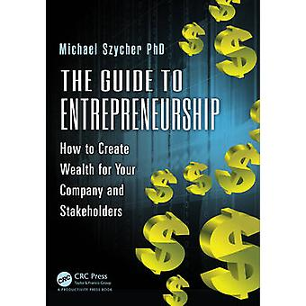 The Guide to Entrepreneurship - How to Create Wealth for Your Company